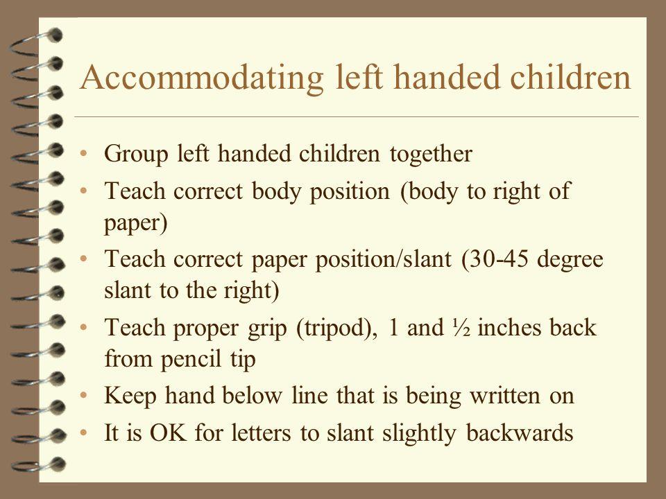 Accommodating left handed children Group left handed children together Teach correct body position (body to right of paper) Teach correct paper positi