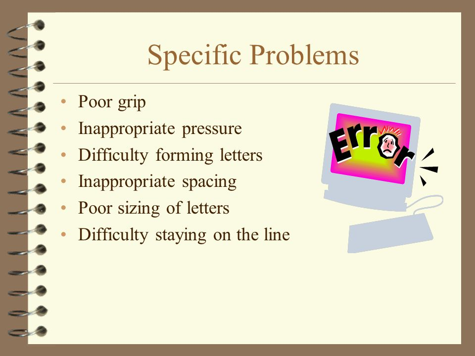 Specific Problems Poor grip Inappropriate pressure Difficulty forming letters Inappropriate spacing Poor sizing of letters Difficulty staying on the l