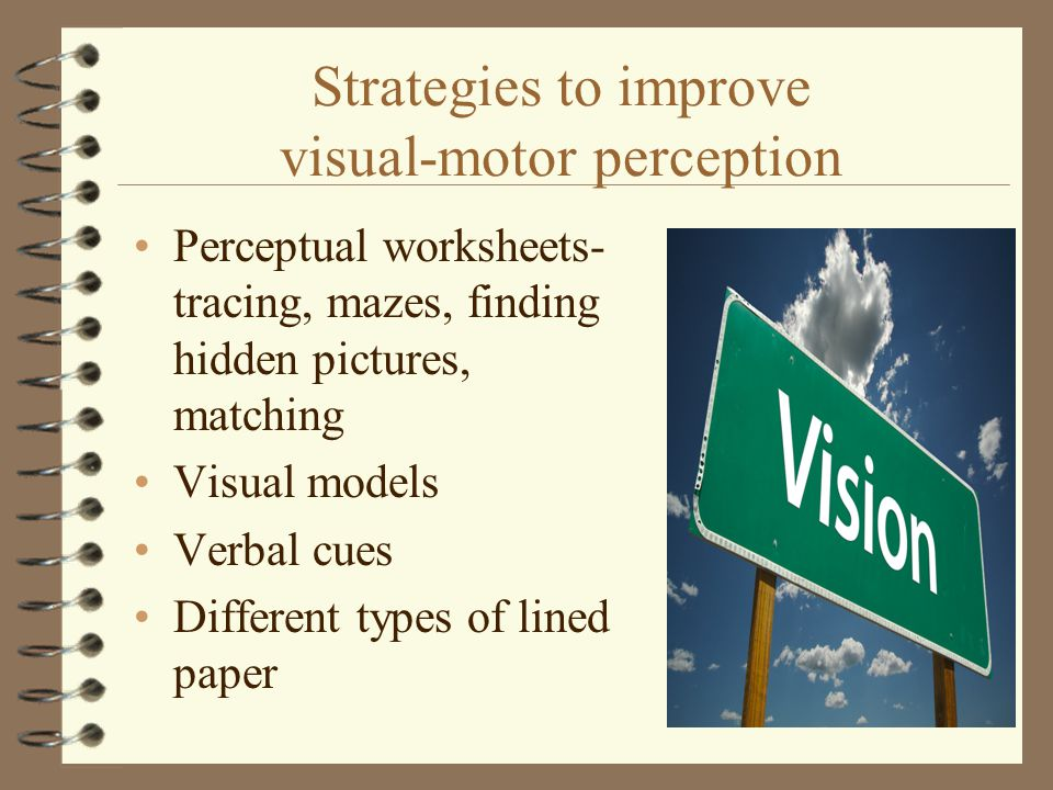 Strategies to improve visual-motor perception Perceptual worksheets- tracing, mazes, finding hidden pictures, matching Visual models Verbal cues Diffe