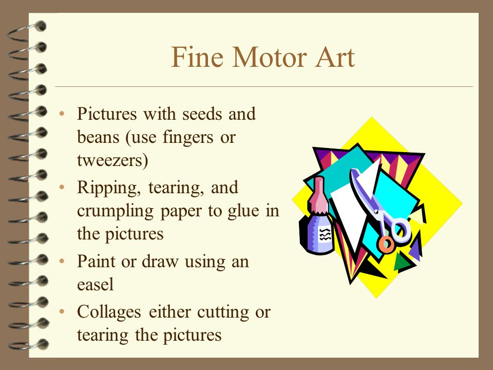 Fine Motor Art Pictures with seeds and beans (use fingers or tweezers) Ripping, tearing, and crumpling paper to glue in the pictures Paint or draw usi