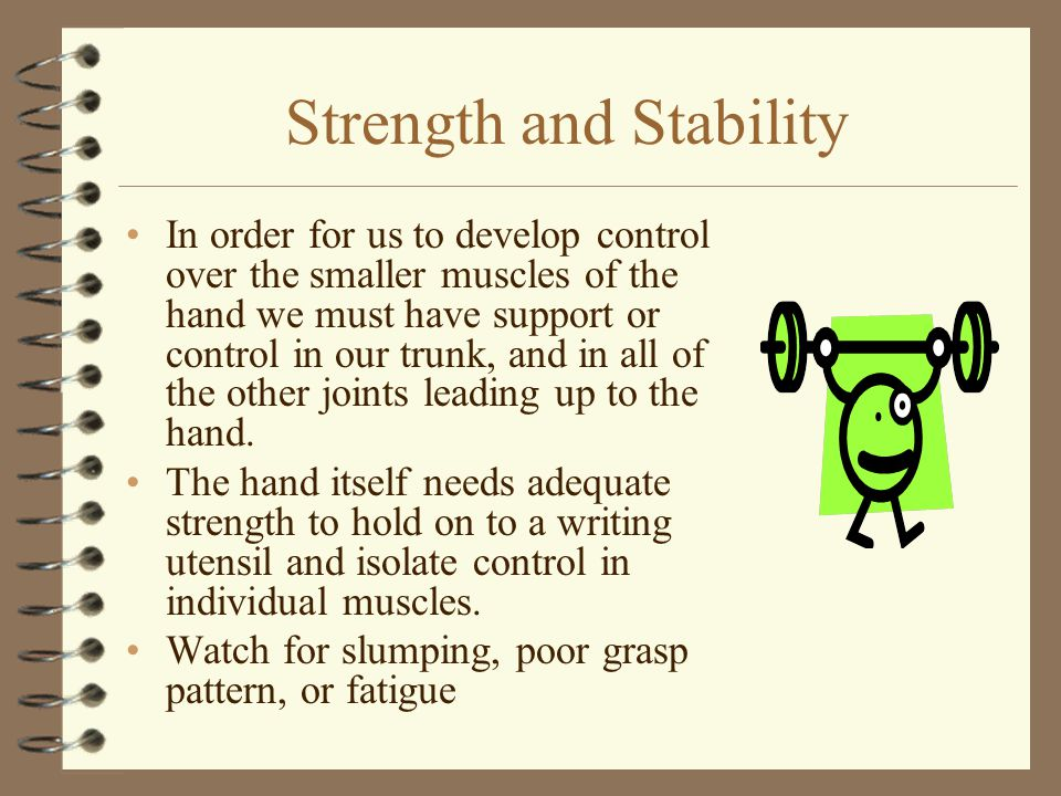 Strength and Stability In order for us to develop control over the smaller muscles of the hand we must have support or control in our trunk, and in al