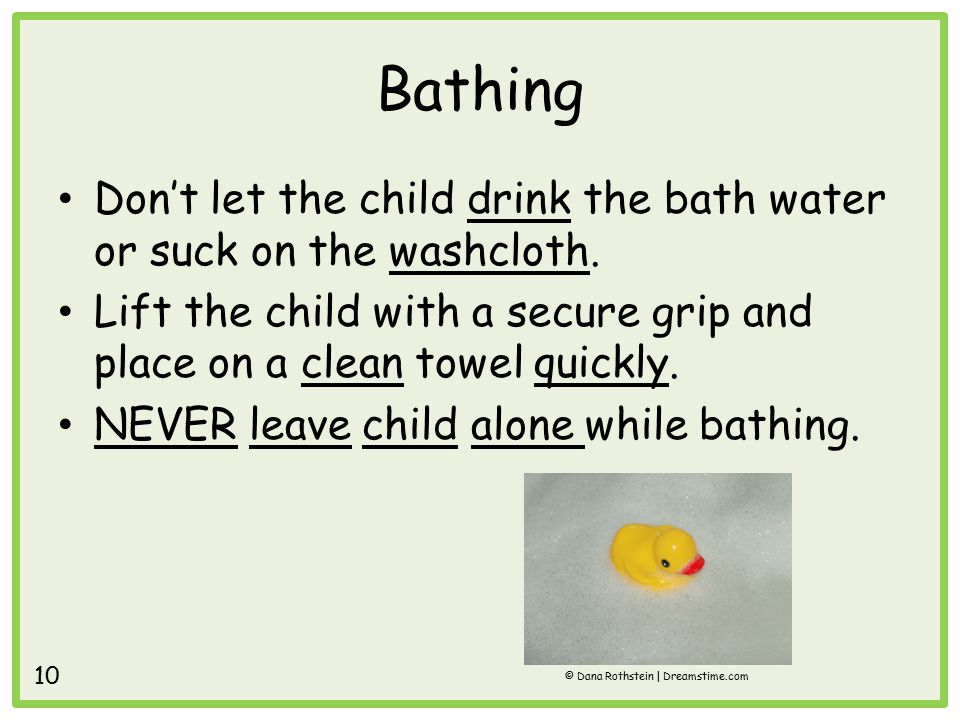 Bathing Don't let the child drink the bath water or suck on the washcloth.