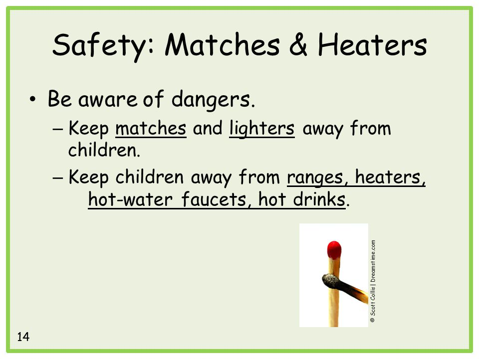 Safety: Matches & Heaters Be aware of dangers. – Keep matches and lighters away from children.