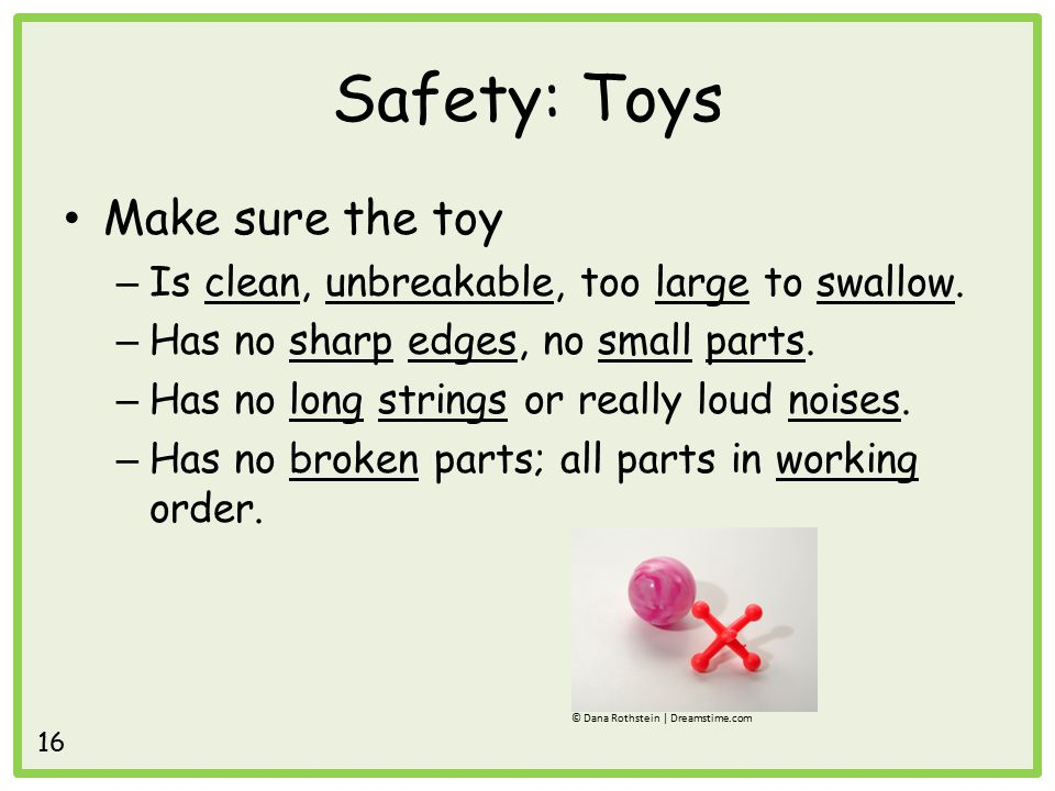 Safety: Toys Make sure the toy – Is clean, unbreakable, too large to swallow.