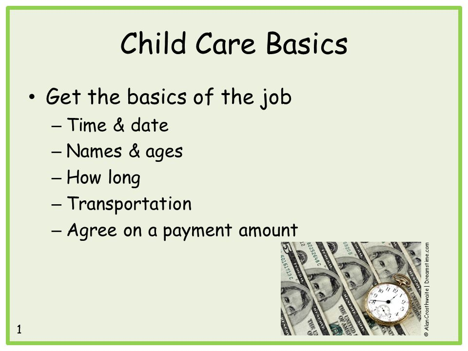 Child Care Basics Get the basics of the job – Time & date – Names & ages – How long – Transportation – Agree on a payment amount © Alan Crosthwaite | Dreamstime.com 1