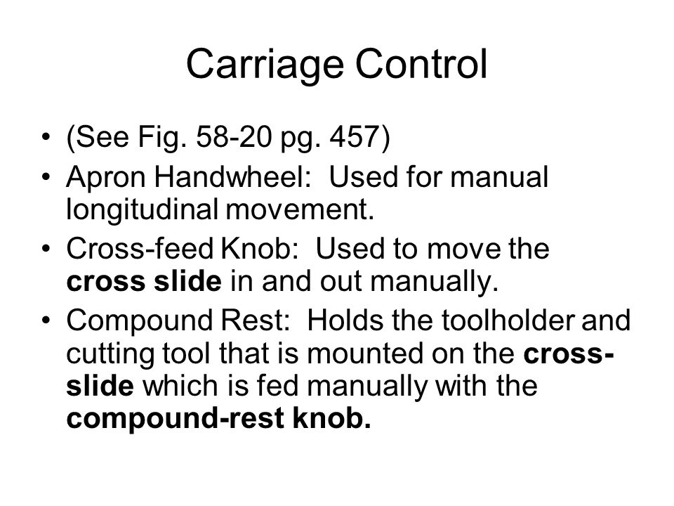 Carriage Control (See Fig. 58-20 pg. 457) Apron Handwheel: Used for manual longitudinal movement. Cross-feed Knob: Used to move the cross slide in and