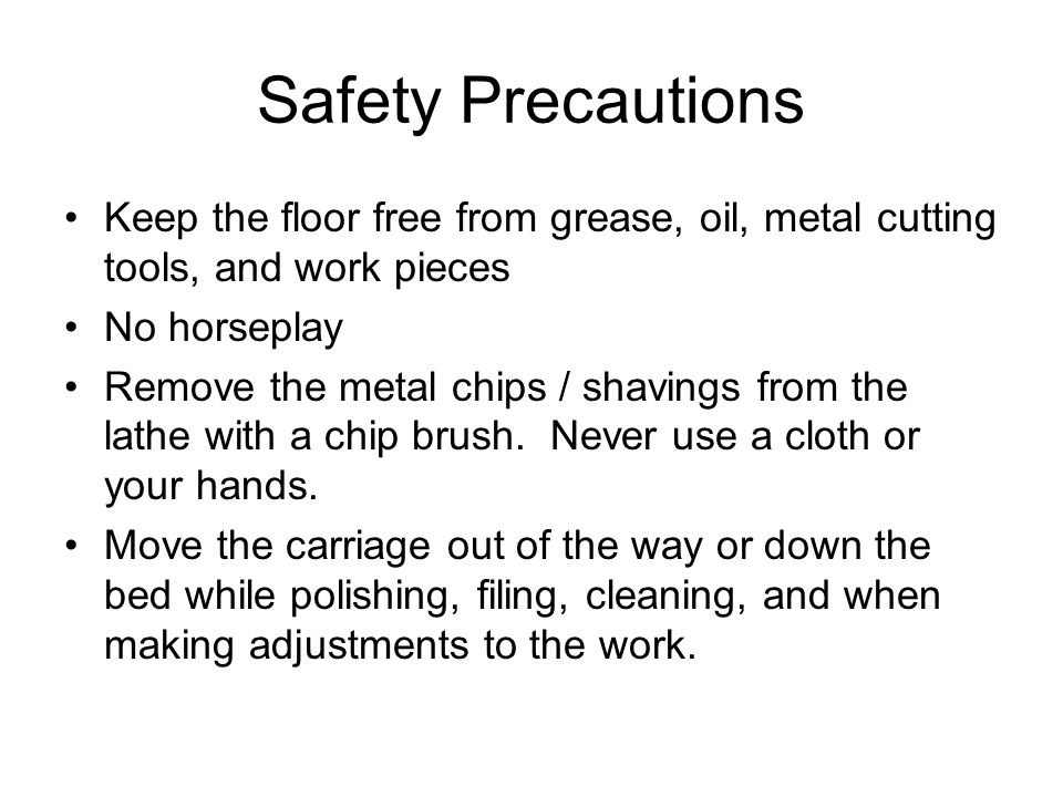 Safety Precautions Keep the floor free from grease, oil, metal cutting tools, and work pieces No horseplay Remove the metal chips / shavings from the