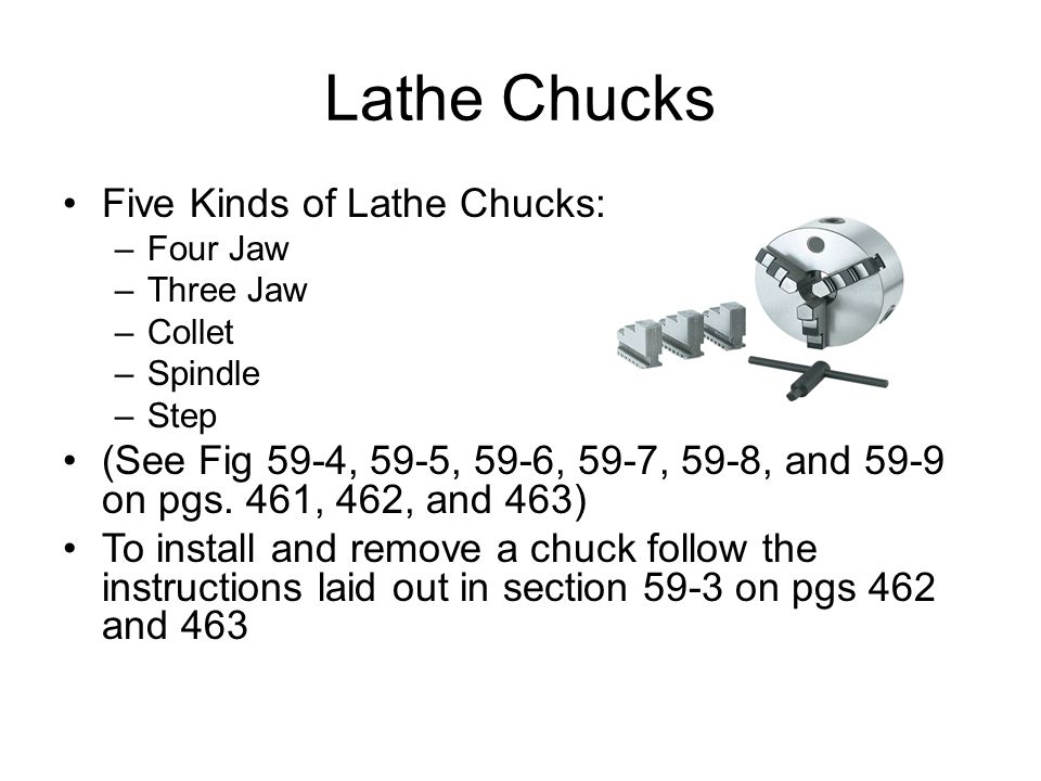Lathe Chucks Five Kinds of Lathe Chucks: –Four Jaw –Three Jaw –Collet –Spindle –Step (See Fig 59-4, 59-5, 59-6, 59-7, 59-8, and 59-9 on pgs. 461, 462,