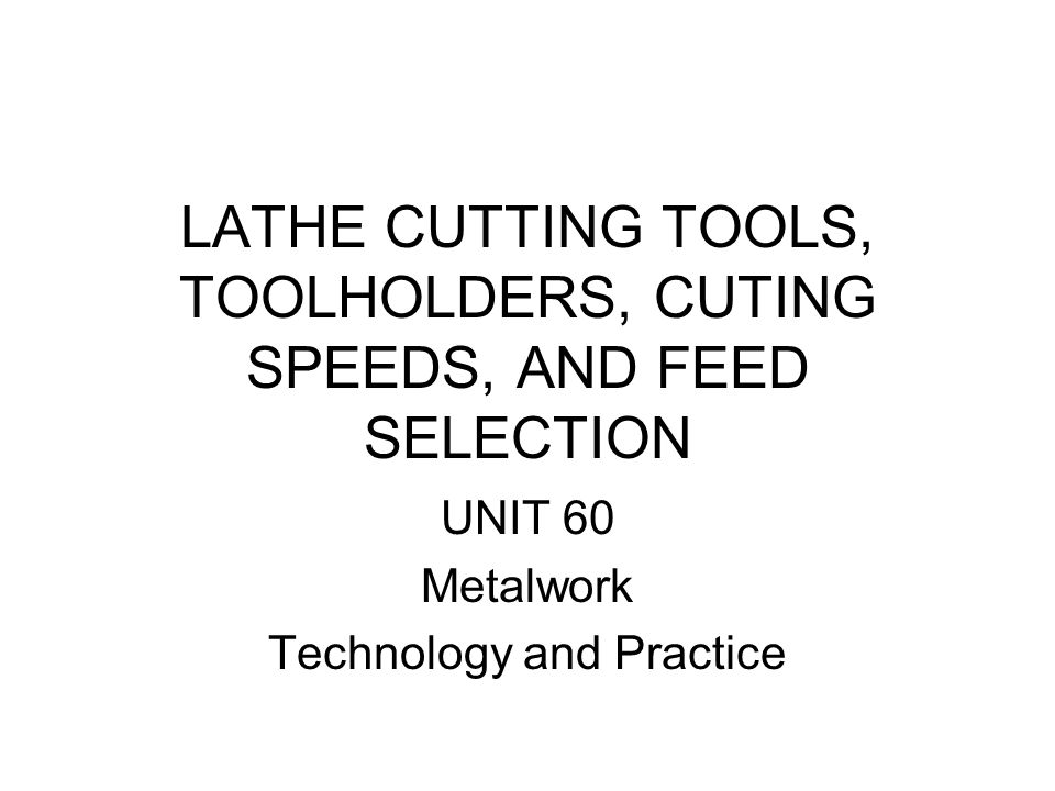 LATHE CUTTING TOOLS, TOOLHOLDERS, CUTING SPEEDS, AND FEED SELECTION UNIT 60 Metalwork Technology and Practice
