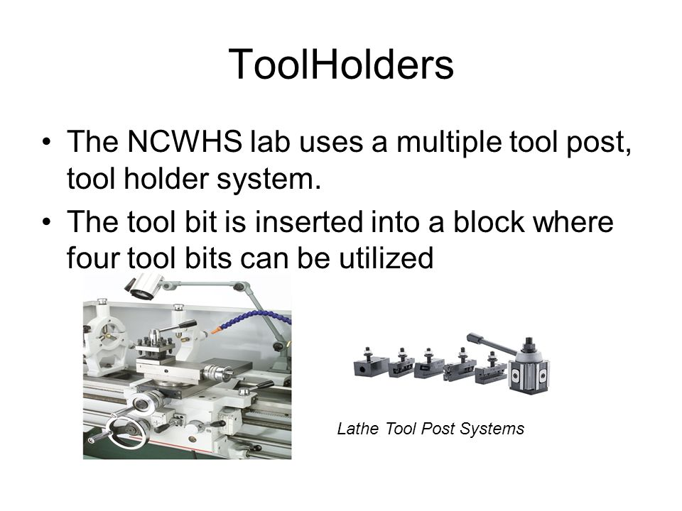 ToolHolders The NCWHS lab uses a multiple tool post, tool holder system. The tool bit is inserted into a block where four tool bits can be utilized La