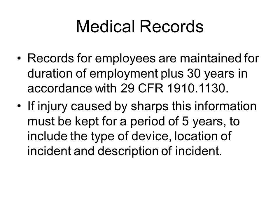 Medical Records Records for employees are maintained for duration of employment plus 30 years in accordance with 29 CFR 1910.1130. If injury caused by