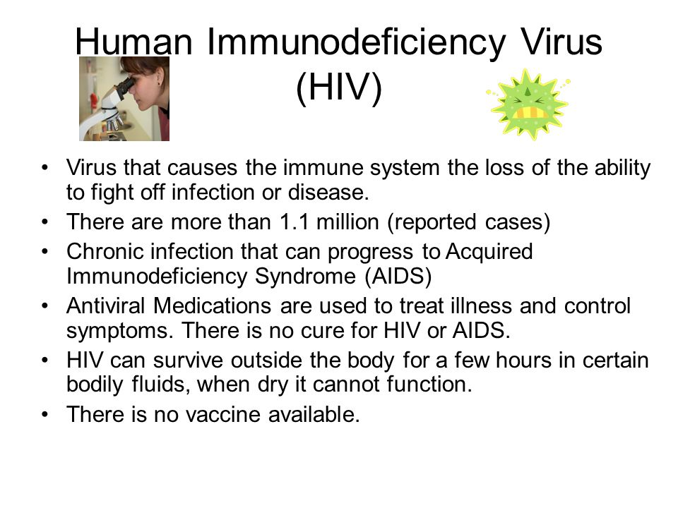 Human Immunodeficiency Virus (HIV) Virus that causes the immune system the loss of the ability to fight off infection or disease.