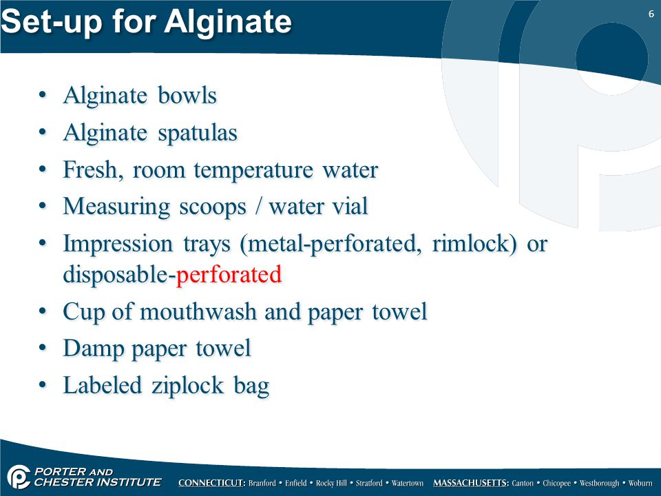 6 Set-up for Alginate Alginate bowls Alginate spatulas Fresh, room temperature water Measuring scoops / water vial Impression trays (metal-perforated,