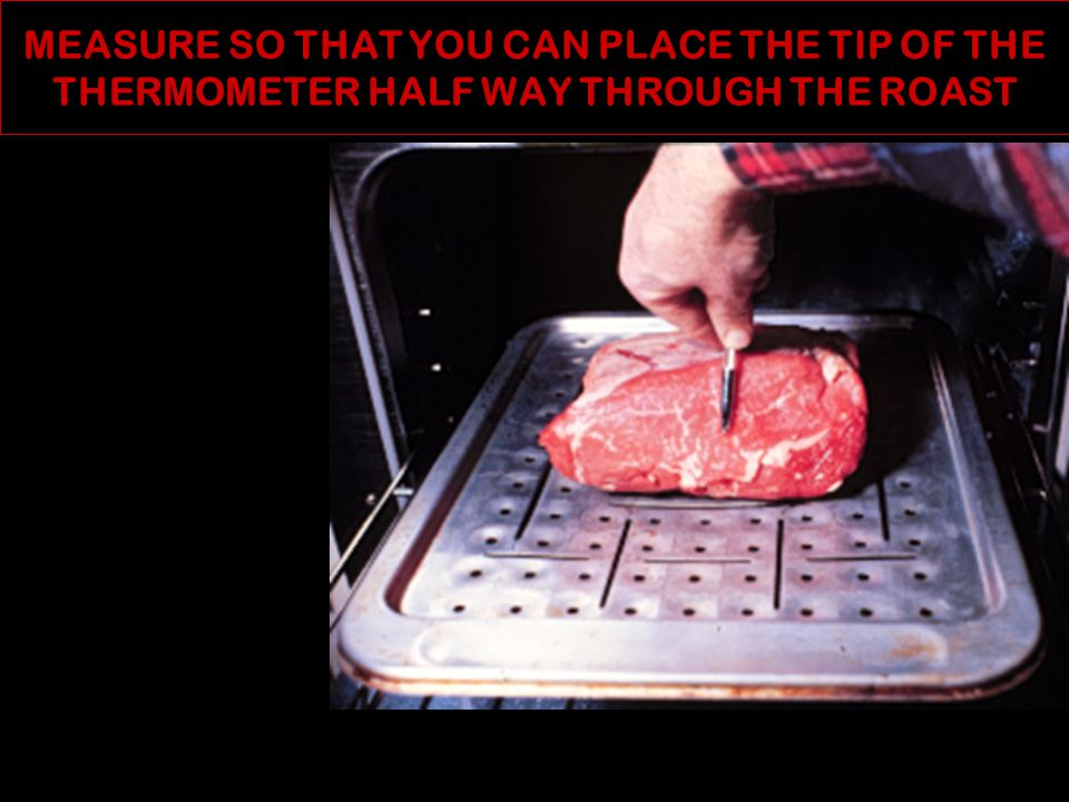 USING A METAL SKEWER TO MAKE A HOLE FOR THE MEAT THERMOMETER Insert the thermometer's tip in the geometric center of the roast or steak but not against bone or in fat.