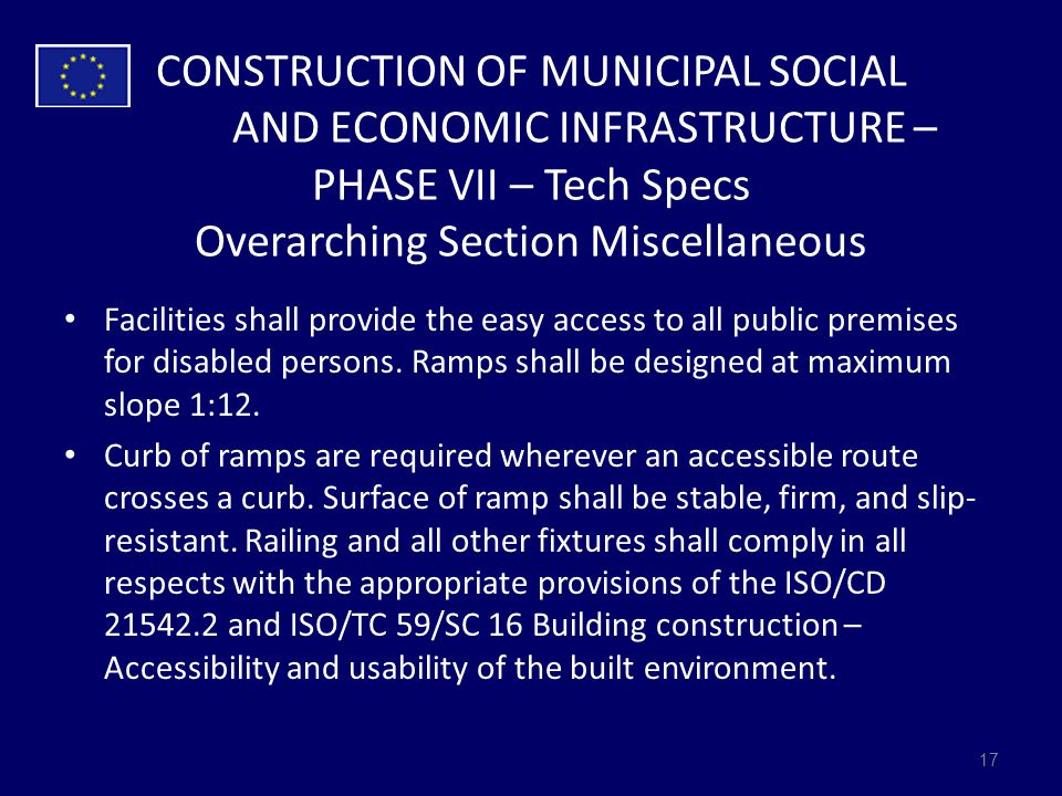 CONSTRUCTION OF MUNICIPAL SOCIAL AND ECONOMIC INFRASTRUCTURE – PHASE VII – Tech Specs Overarching Section Miscellaneous Facilities shall provide the easy access to all public premises for disabled persons.
