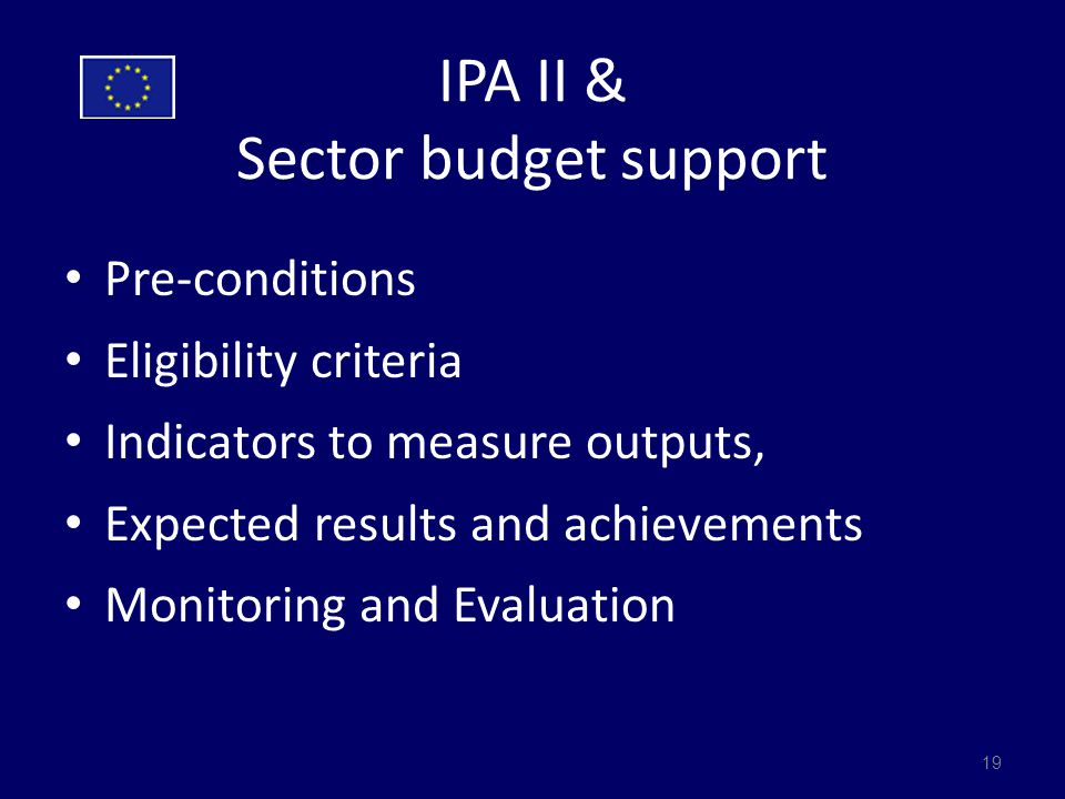 IPA II & Sector budget support Pre-conditions Eligibility criteria Indicators to measure outputs, Expected results and achievements Monitoring and Evaluation 19