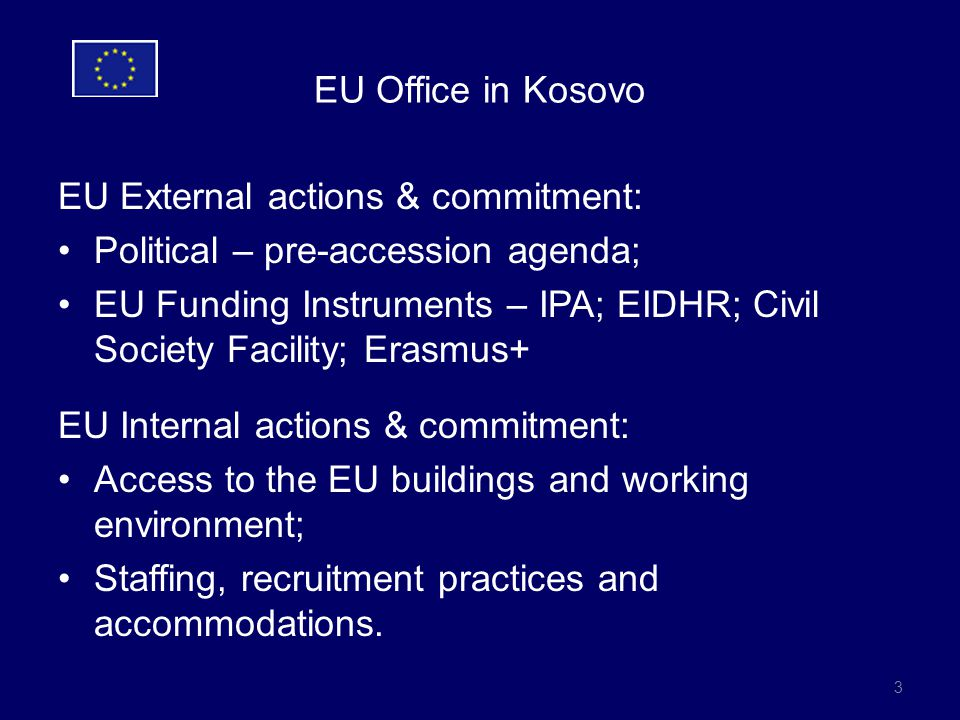 EU Office in Kosovo EU External actions & commitment: Political – pre-accession agenda; EU Funding Instruments – IPA; EIDHR; Civil Society Facility; Erasmus+ EU Internal actions & commitment: Access to the EU buildings and working environment; Staffing, recruitment practices and accommodations.