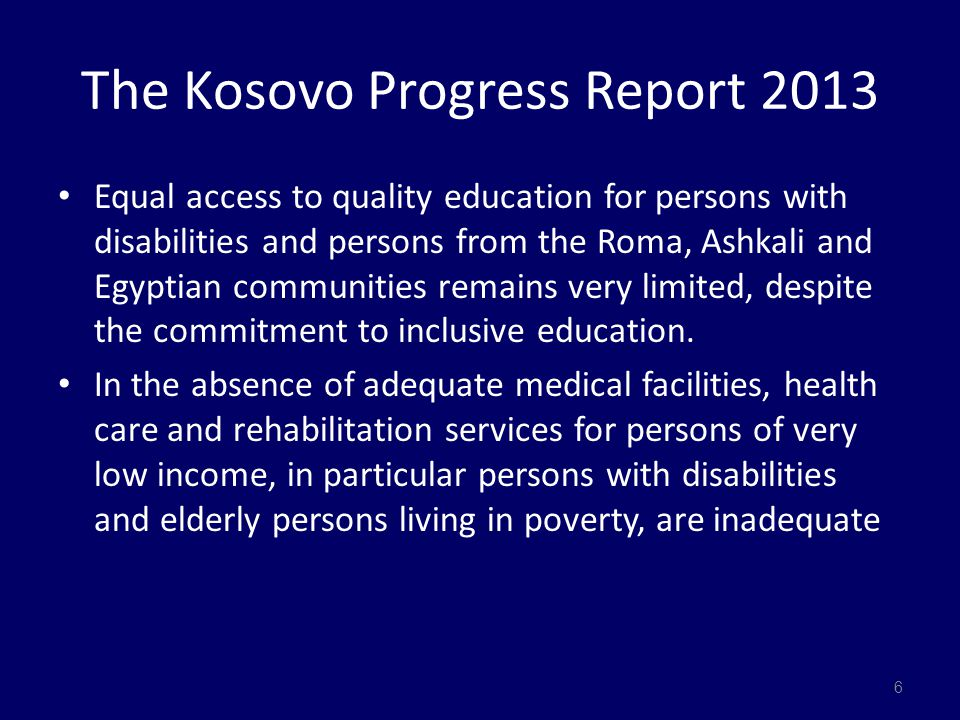 The Kosovo Progress Report 2013 Equal access to quality education for persons with disabilities and persons from the Roma, Ashkali and Egyptian communities remains very limited, despite the commitment to inclusive education.