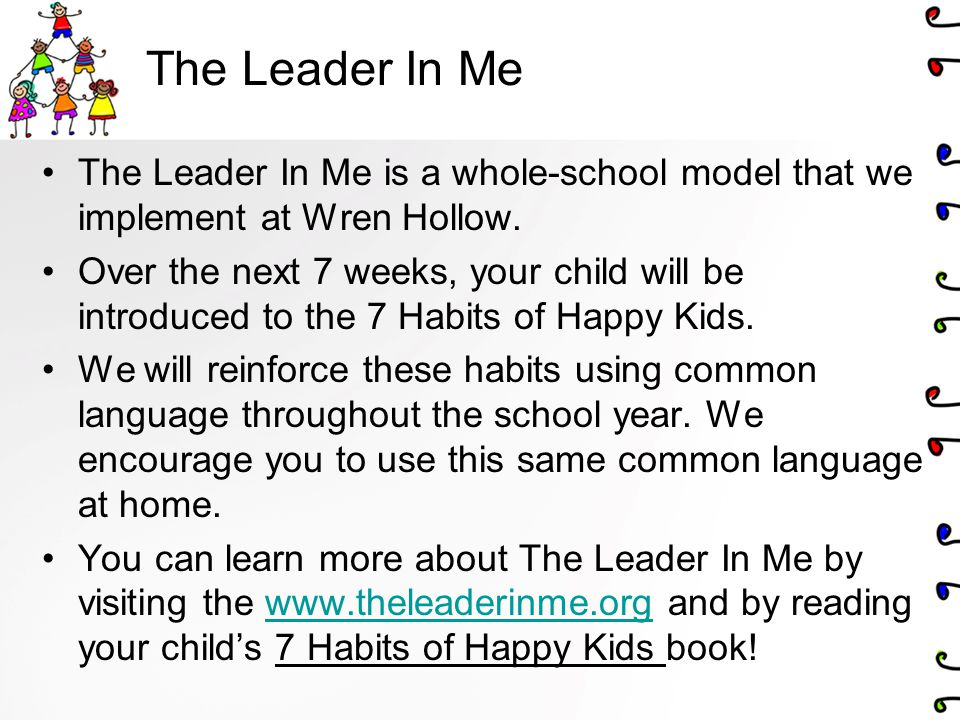 The Leader In Me The Leader In Me is a whole-school model that we implement at Wren Hollow.