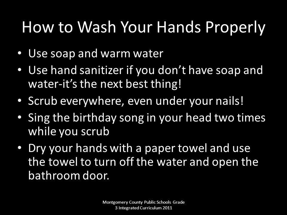 How to Wash Your Hands Properly Use soap and warm water Use hand sanitizer if you don't have soap and water-it's the next best thing.