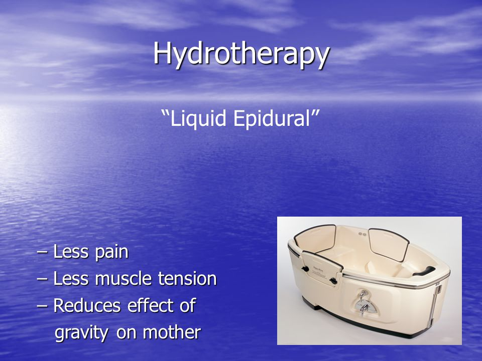 Hydrotherapy Liquid Epidural – Less pain – Less muscle tension – Reduces effect of gravity on mother gravity on mother
