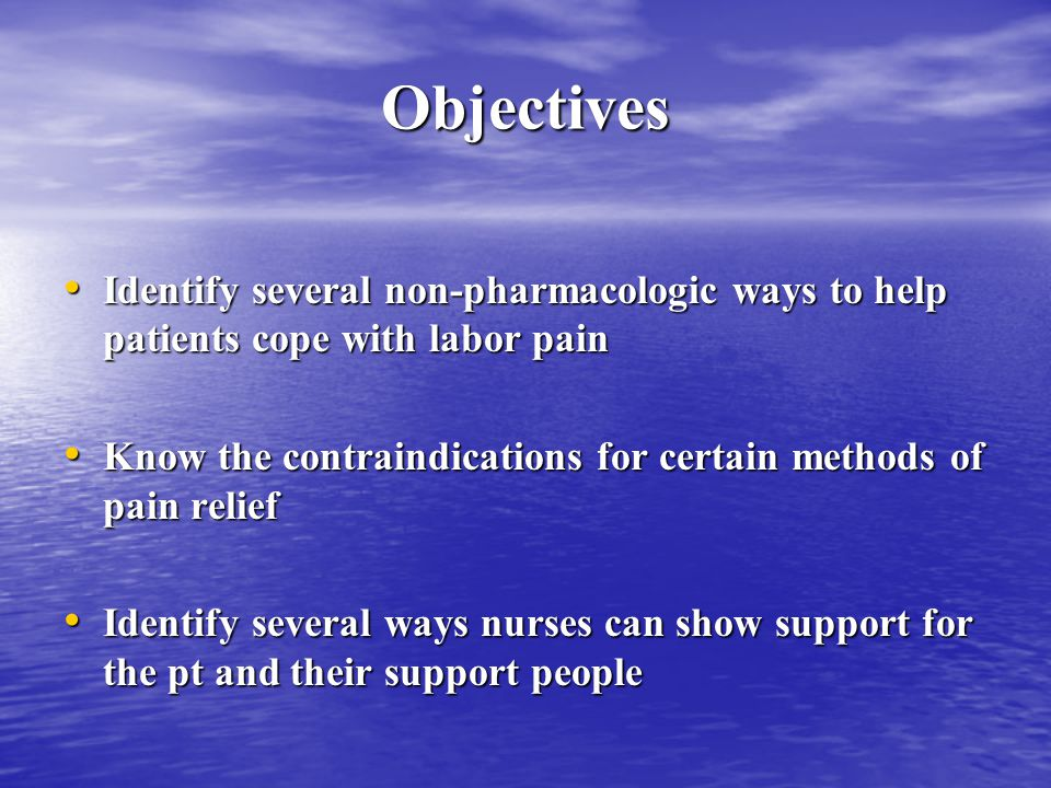Objectives Identify several non-pharmacologic ways to help patients cope with labor pain Identify several non-pharmacologic ways to help patients cope with labor pain Know the contraindications for certain methods of pain relief Know the contraindications for certain methods of pain relief Identify several ways nurses can show support for the pt and their support people Identify several ways nurses can show support for the pt and their support people