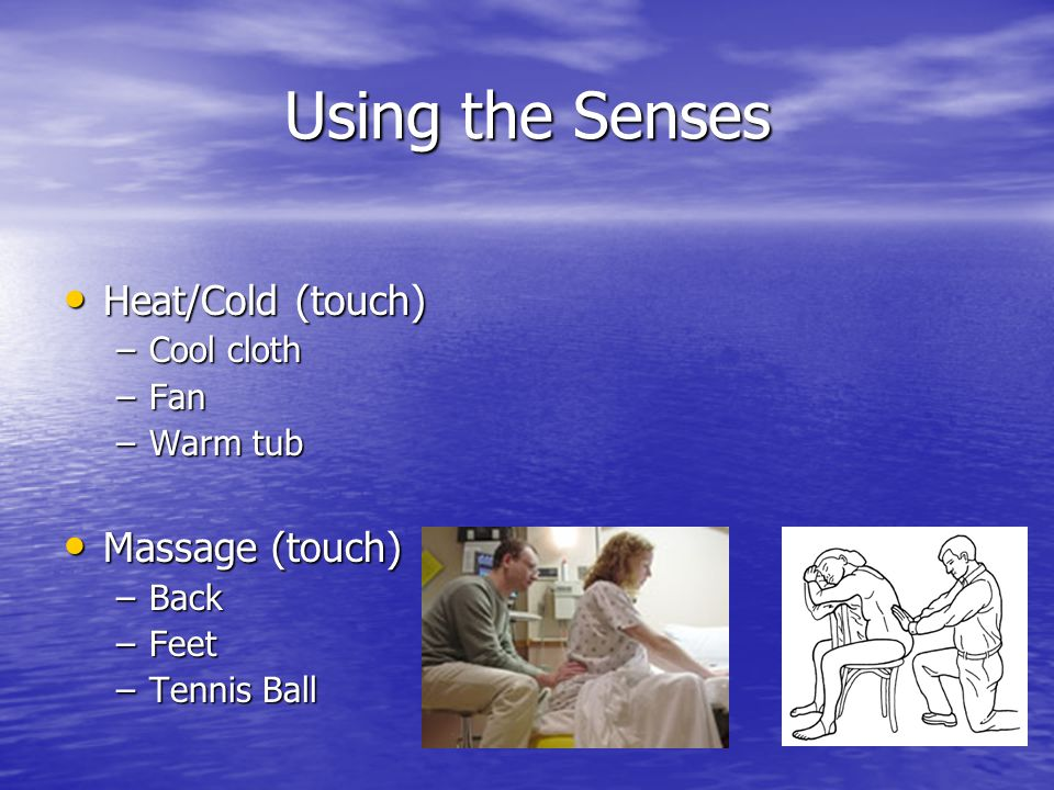 Using the Senses Heat/Cold (touch) Heat/Cold (touch) –Cool cloth –Fan –Warm tub Massage (touch) Massage (touch) –Back –Feet –Tennis Ball