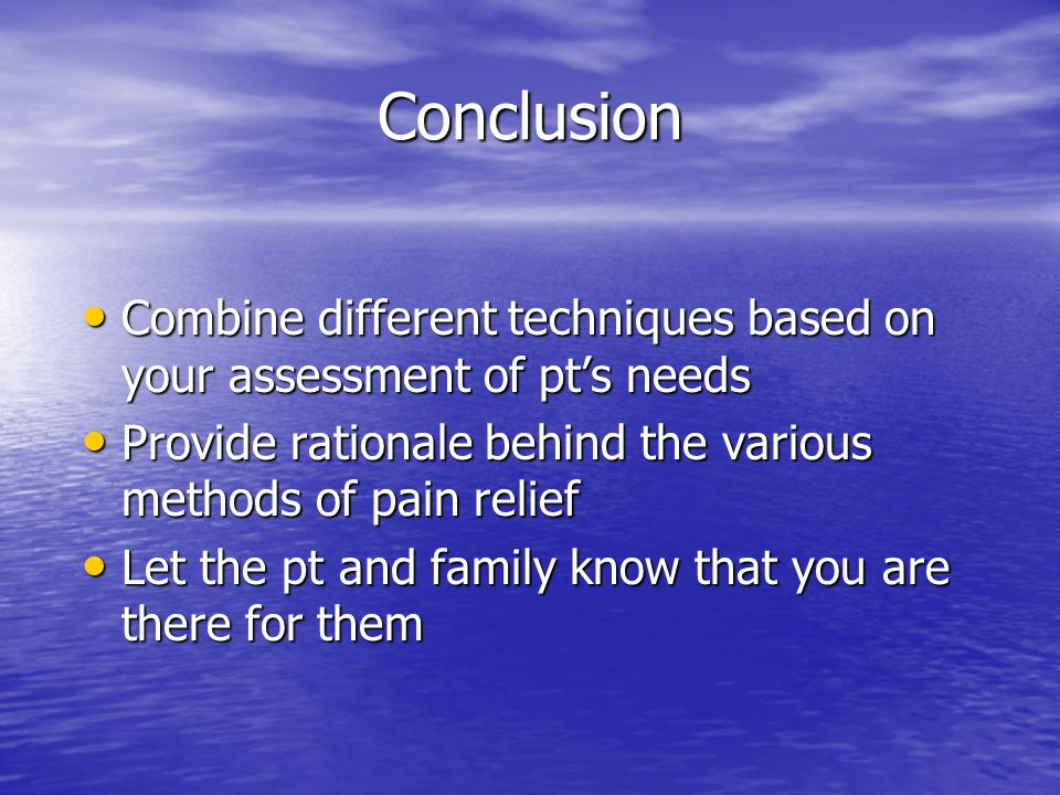 Conclusion Combine different techniques based on your assessment of pt's needs Combine different techniques based on your assessment of pt's needs Provide rationale behind the various methods of pain relief Provide rationale behind the various methods of pain relief Let the pt and family know that you are there for them Let the pt and family know that you are there for them