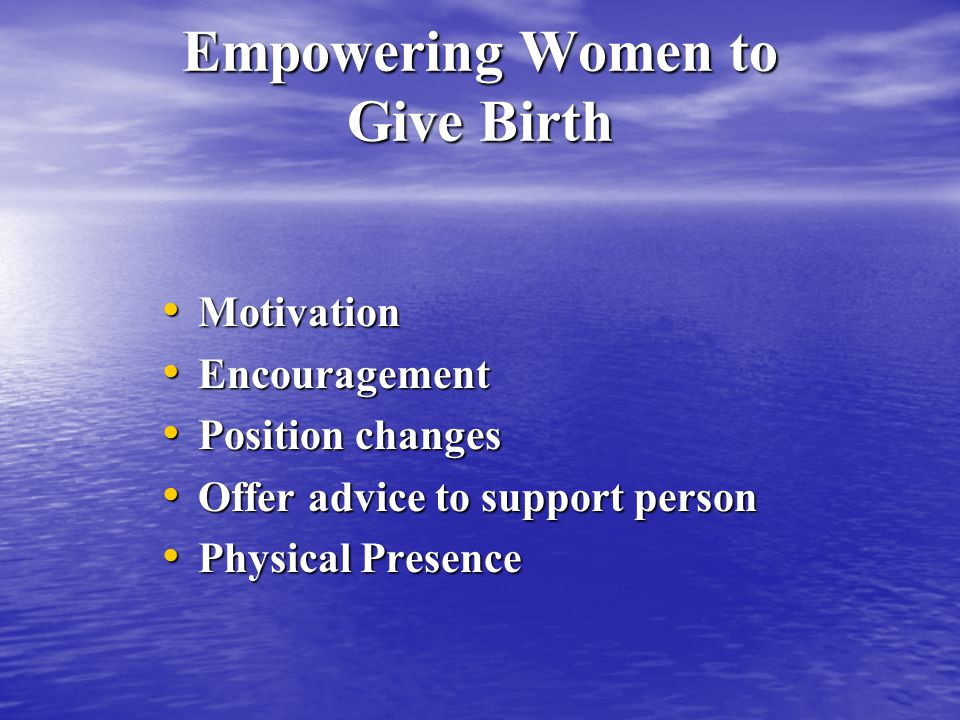 Empowering Women to Give Birth Motivation Motivation Encouragement Encouragement Position changes Position changes Offer advice to support person Offer advice to support person Physical Presence Physical Presence