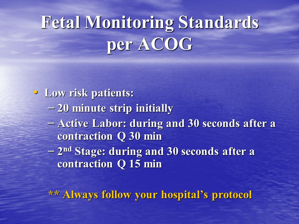 Fetal Monitoring Standards per ACOG Low risk patients: Low risk patients: – 20 minute strip initially – Active Labor: during and 30 seconds after a contraction Q 30 min – 2 nd Stage: during and 30 seconds after a contraction Q 15 min ** Always follow your hospital's protocol