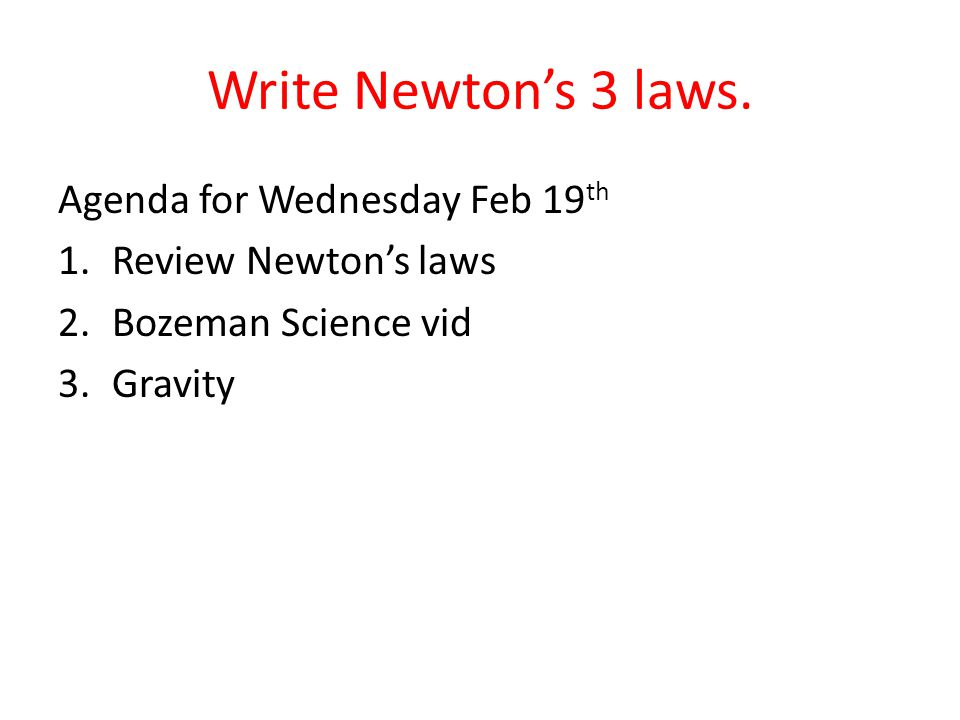 Write Newton's 3 laws. Agenda for Wednesday Feb 19 th 1.Review Newton's laws 2.Bozeman Science vid 3.Gravity