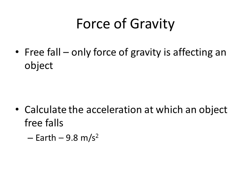 Force of Gravity Free fall – only force of gravity is affecting an object Calculate the acceleration at which an object free falls – Earth – 9.8 m/s 2