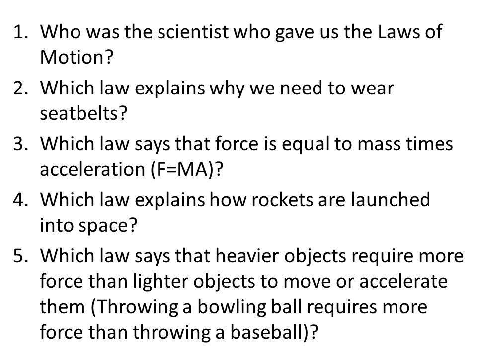 1.Who was the scientist who gave us the Laws of Motion? 2.Which law explains why we need to wear seatbelts? 3.Which law says that force is equal to ma