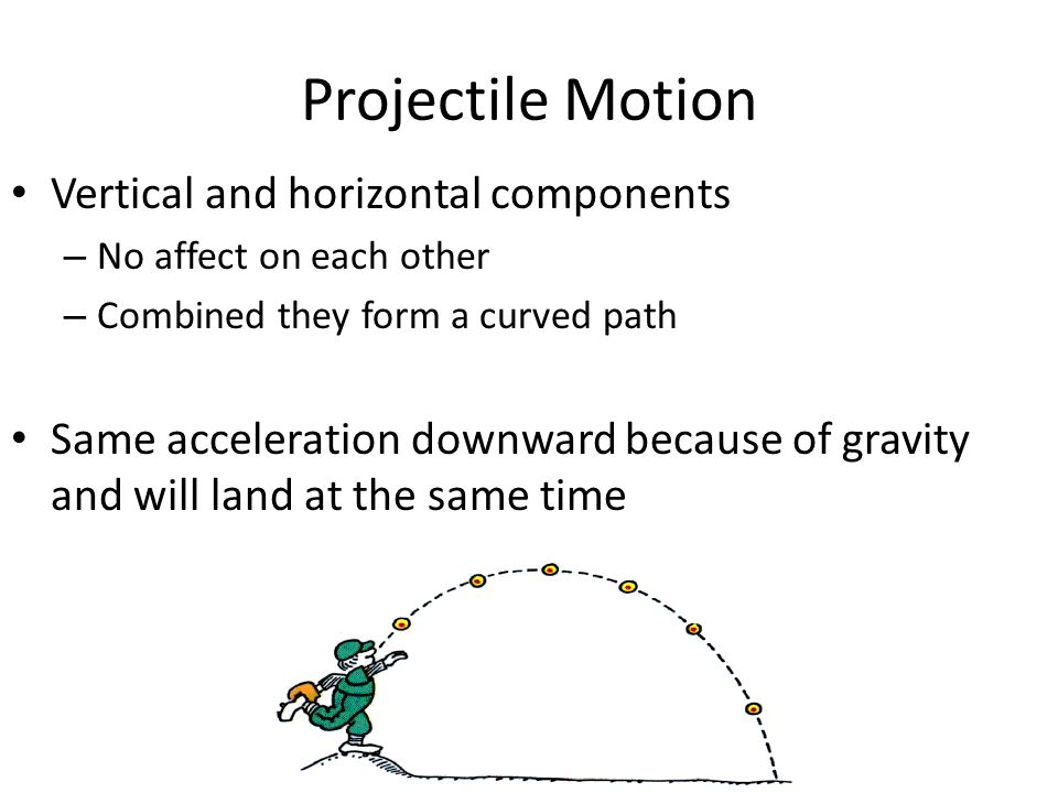 Projectile Motion Vertical and horizontal components – No affect on each other – Combined they form a curved path Same acceleration downward because o