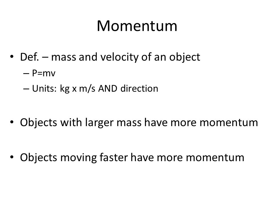 Momentum Def. – mass and velocity of an object – P=mv – Units: kg x m/s AND direction Objects with larger mass have more momentum Objects moving faste