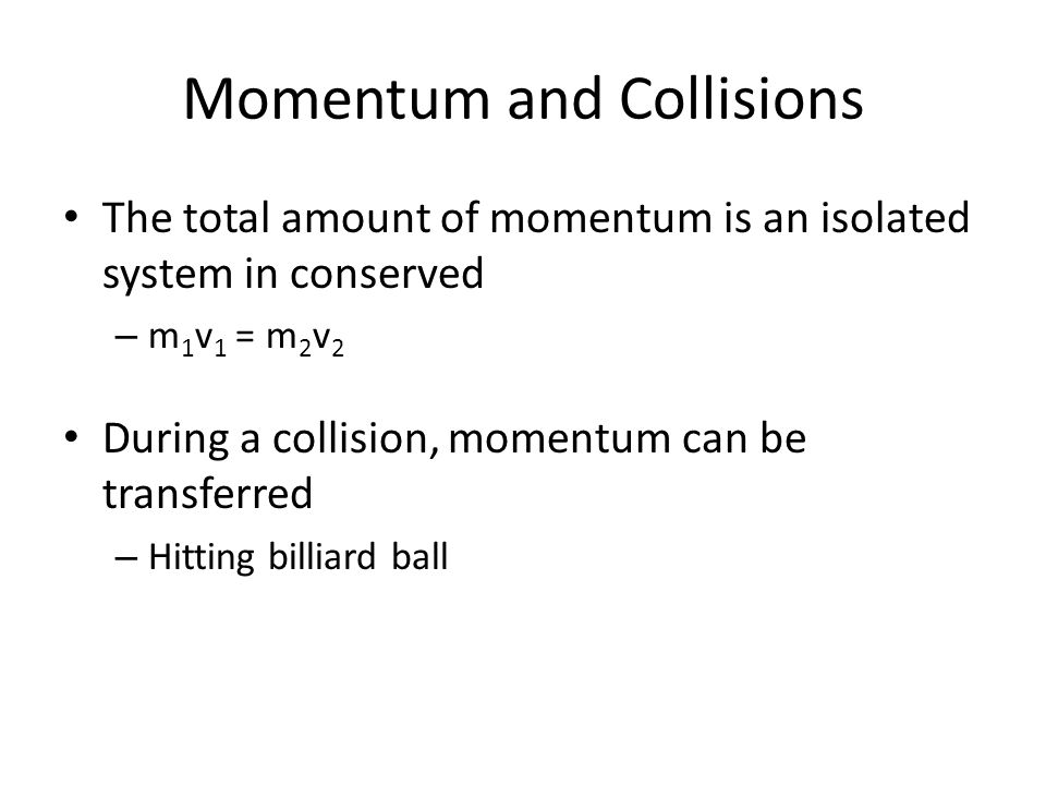 Momentum and Collisions The total amount of momentum is an isolated system in conserved – m 1 v 1 = m 2 v 2 During a collision, momentum can be transf