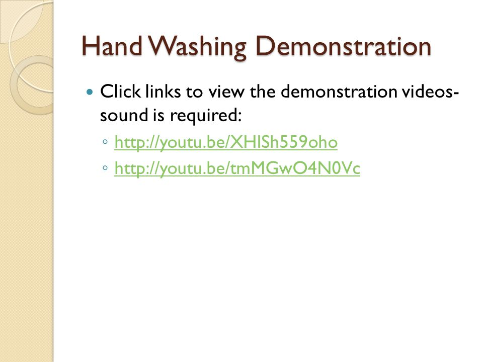 Hand Washing Demonstration Click links to view the demonstration videos- sound is required: ◦ http://youtu.be/XHISh559oho http://youtu.be/XHISh559oho ◦ http://youtu.be/tmMGwO4N0Vc http://youtu.be/tmMGwO4N0Vc