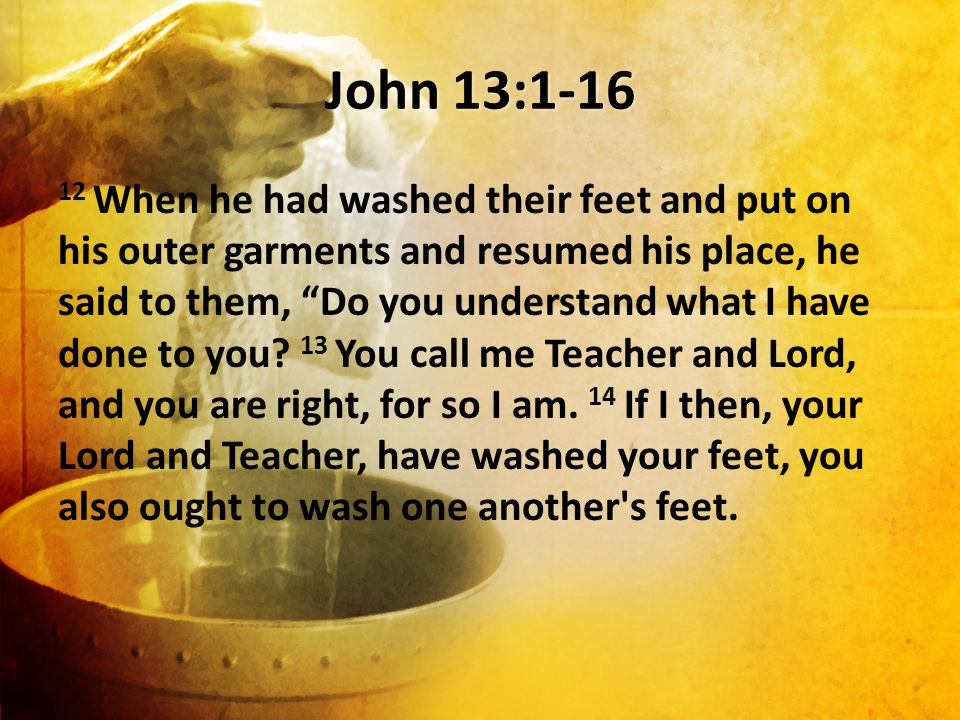John 13:1-16 12 When he had washed their feet and put on his outer garments and resumed his place, he said to them, Do you understand what I have done to you.