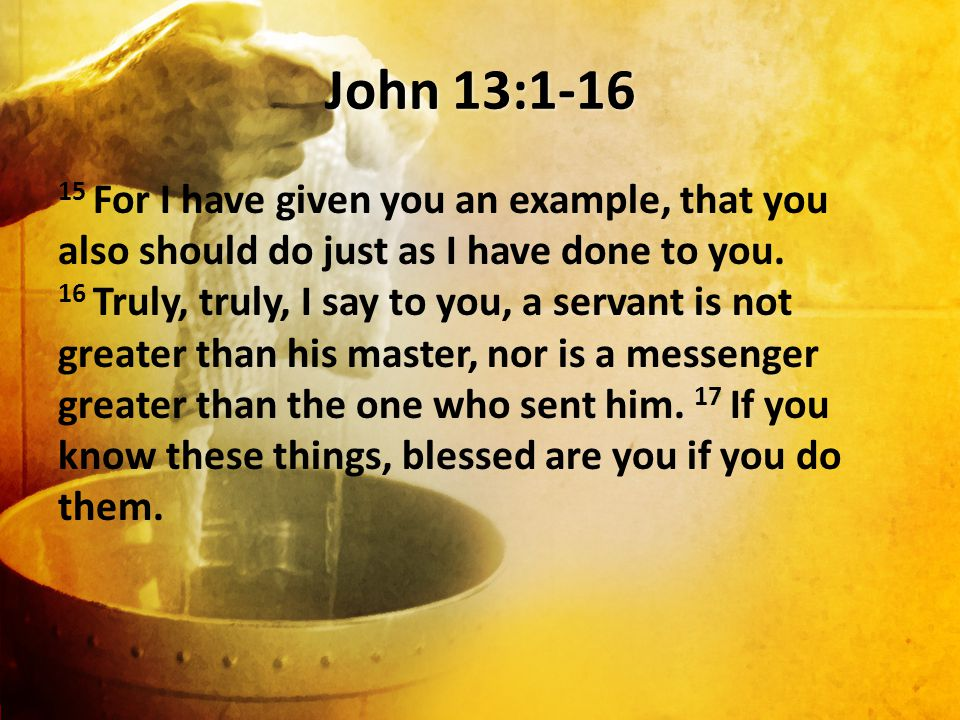 John 13:1-16 15 For I have given you an example, that you also should do just as I have done to you.