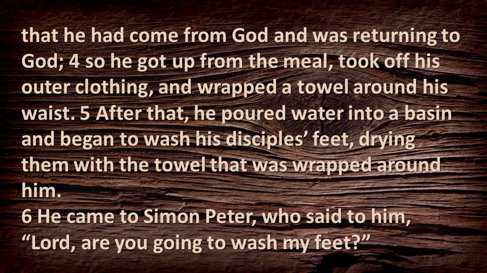 that he had come from God and was returning to God; 4 so he got up from the meal, took off his outer clothing, and wrapped a towel around his waist. 5