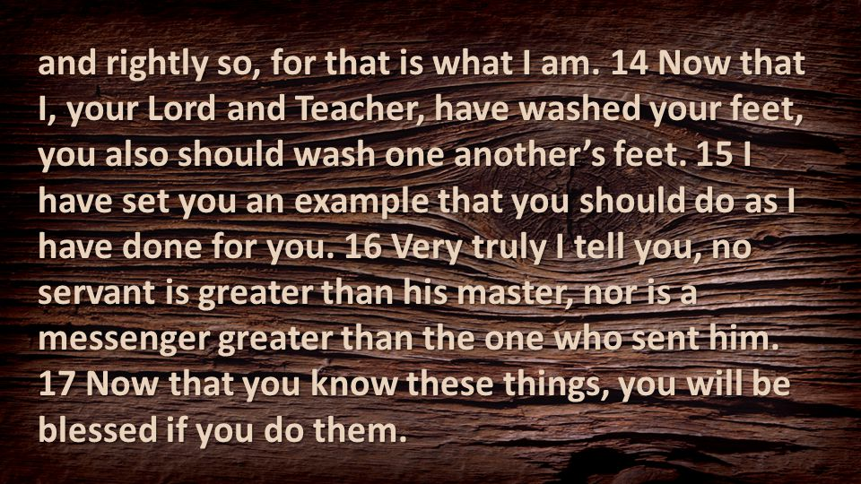 and rightly so, for that is what I am. 14 Now that I, your Lord and Teacher, have washed your feet, you also should wash one another's feet. 15 I have