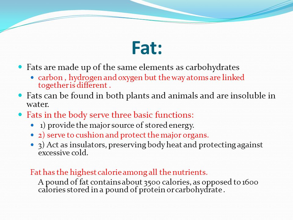 Fat: Fats are made up of the same elements as carbohydrates carbon, hydrogen and oxygen but the way atoms are linked together is different. Fats can b