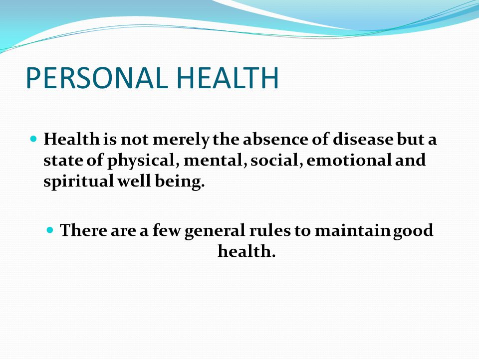 PERSONAL HEALTH Health is not merely the absence of disease but a state of physical, mental, social, emotional and spiritual well being. There are a f