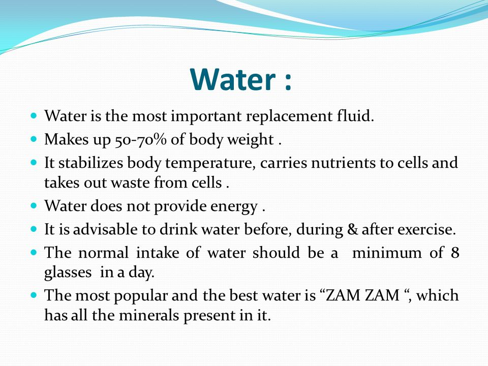 Water : Water is the most important replacement fluid. Makes up 50-70% of body weight. It stabilizes body temperature, carries nutrients to cells and
