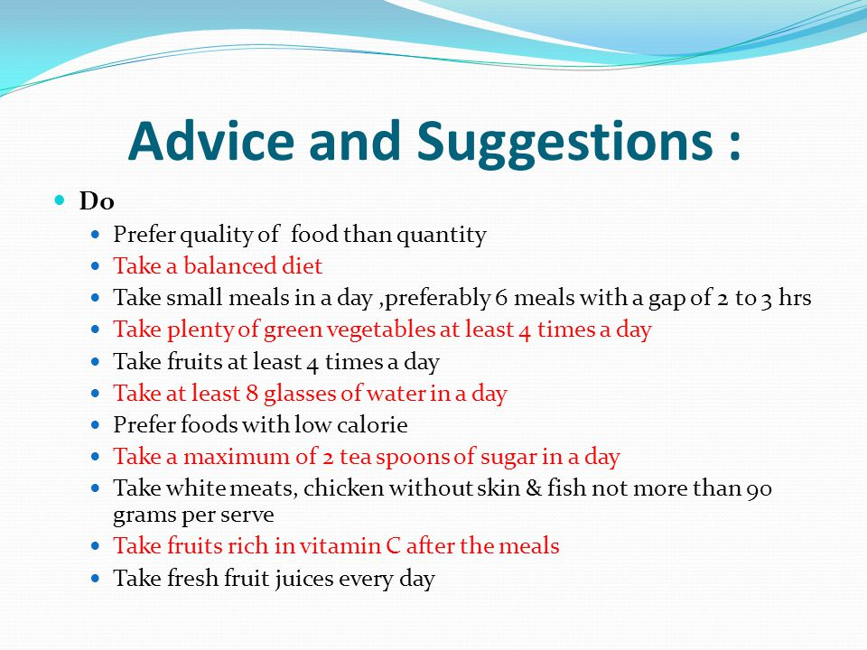 Advice and Suggestions : Do Prefer quality of food than quantity Take a balanced diet Take small meals in a day,preferably 6 meals with a gap of 2 to