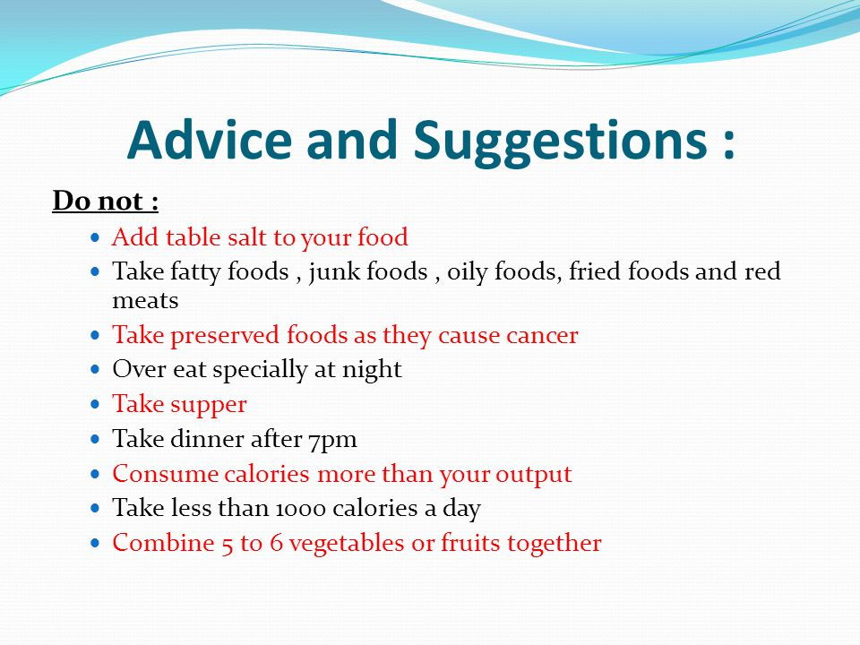 Advice and Suggestions : Do not : Add table salt to your food Take fatty foods, junk foods, oily foods, fried foods and red meats Take preserved foods