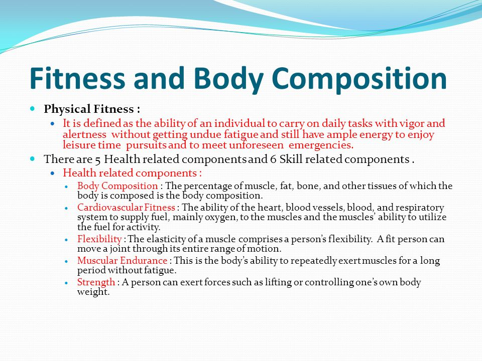 Fitness and Body Composition Physical Fitness : It is defined as the ability of an individual to carry on daily tasks with vigor and alertness without