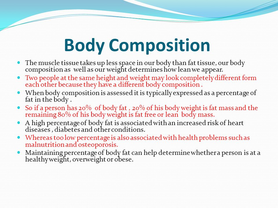 Body Composition The muscle tissue takes up less space in our body than fat tissue, our body composition as well as our weight determines how lean we