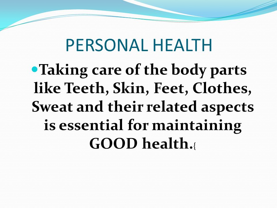 PERSONAL HEALTH Taking care of the body parts like Teeth, Skin, Feet, Clothes, Sweat and their related aspects is essential for maintaining GOOD healt