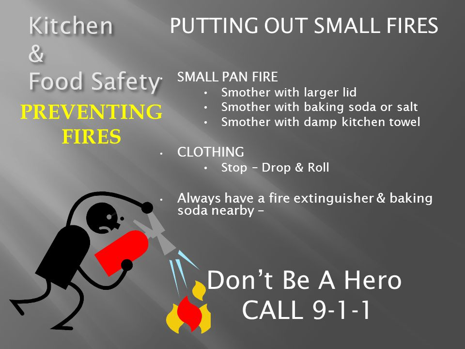Kitchen & Food Safety PUTTING OUT SMALL FIRES SMALL PAN FIRE Smother with larger lid Smother with baking soda or salt Smother with damp kitchen towel